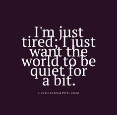 I'm just tired; I just want the world to be quiet for a bit. I'm just tired; I just want the world to be quiet for a bit. Now Quotes, Words Quotes, Great Quotes, Wise Words, Quotes To Live By, Inspirational Quotes, Sayings, Want To Die Quotes, People Quotes