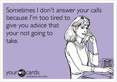 Sometimes I don't answer your calls because I'm too tired to give you advice that your not going to take.