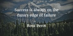 Success is always on the razors edge of failure Ross Perot. I was reading a peace by Dan Pen about False Expectations Appearing Real and I feel this is a fitting quote.