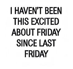 Haven't been this excited about Friday since last Friday! Lol! #truth #hilarious #tgif #friday #friyay #weekend #friends #relax ! Nothing is better than the weekend! No work, all play! Whoop!