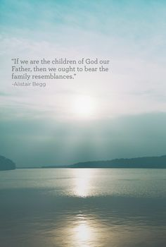 """""""If we are the children of God our Father, then we ought to bear the family resemblances."""" -Alistair Begg"""