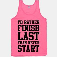 I'd Rather Finish Last Than Never Start- my next race shirt?