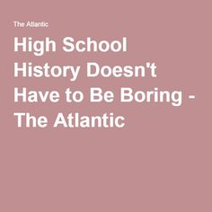 High School History Doesn't Have to Be Boring - The Atlantic
