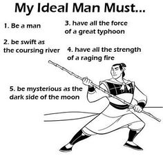 My Ideal Man Must... 1. Be a man 2. Be swift as the coursing river 3. Have all the force of a great typhoon 4. Have all the strength of a raging fire 5. Be mysterious as the dark side of the moon.