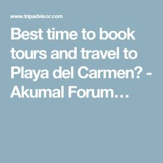 Best time to book tours and travel to Playa del Carmen? - Akumal Forum…