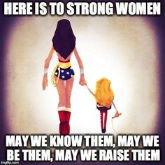 Here is to strong women. May we know them, may we be them, may we raise them. Wonder Woman.
