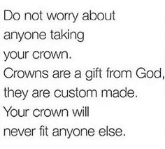 do not worry about anyone taking your crown. crowns are a gift from God, they are custom made. your crown will never fit anyone else.