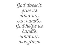 God doesn't give us what we can handle,  God helps us handle what we are given.