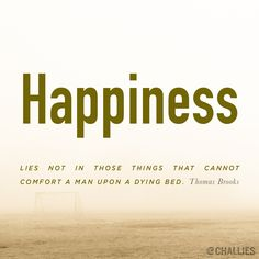 """""""Happiness lies not in those things that cannot comfort a man upon a dying bed."""" (Thomas Brooks)"""