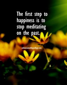 """""""The first step to happiness is to stop meditating on the past."""" Self improvement and counseling quotes. Created and posted by the Online Counselling College."""
