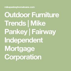 Outdoor Furniture Trends  |  Mike Pankey | Fairway Independent Mortgage Corporation