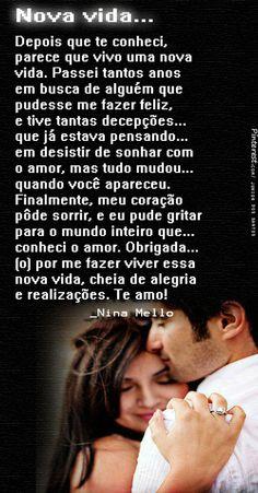 Depois que te conheci, parece que vivo uma nova vida. Passei tantos anos em busca de alguém que pudesse me fazer feliz, e tive tantas decepções que já estava pensando em desistir de sonhar com o amor, mas tudo mudou quando você apareceu. Finalmente, meu coração pôde sorrir, e eu pude gritar para o mundo inteiro que conheci o amor. Obrigada (o) por me fazer viver essa nova vida, cheia de alegria e realizações. Te amo! _Nina Mello https://br.pinterest.com/dossantos0445/o-melhor-de-mim/