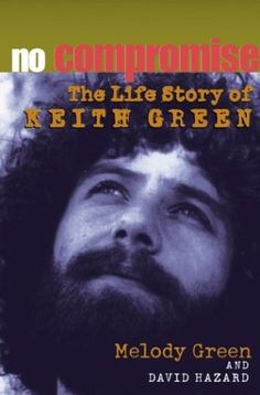 No Compromise: The Life Story of Keith Green - Melody Green and David Hazard
