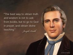 """""""The best way to obtain truth and wisdom is not to ask from books, but to go to God in prayer, and obtain divine teaching."""" - Joseph Smith"""