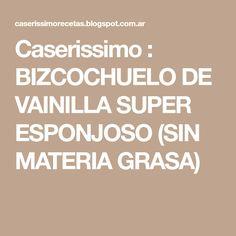Caserissimo : BIZCOCHUELO DE VAINILLA SUPER ESPONJOSO (SIN MATERIA GRASA)