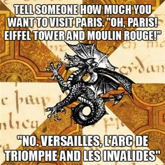 """Tell someone how much you want to visit Paris. 'Oh Paris! Eiffel Tower and Moulin Rouge!'... 'No Versailles, l'Arc de Triomphe and les Invalides"" - F* Yeah History Major Heraldic Beast ~ Admittedly though, I was also pretty excited to see the other two."