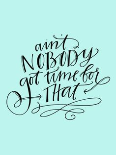 quote | ain't nobody got time for that