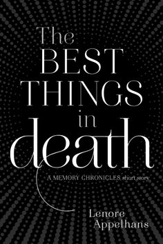 The Best Things In Death: A Memory Chronicles Short Story – Lenore Appelhans http://books.simonandschuster.com/Best-Things-in-Death/Lenore-Appelhans/The-Memory-Chronicles/9781481409728
