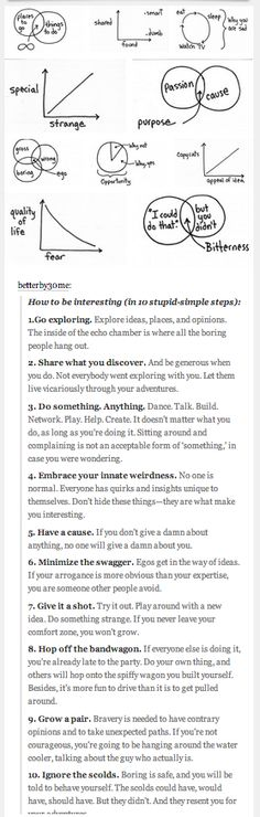 How to be interesting (in 10 stupid-simple steps):  1.Go exploring.   2. Share what you discover. And be generous when you do.   3. Do something. Anything.   4. Embrace your innate weirdness.   5. Have a cause.   6. Minimize the swagger.   7. Give it a shot.   8. Hop off the bandwagon.   9. Grow a pair.   10. Ignore the scolds.  http://careerinbeta.com  Forbes.com