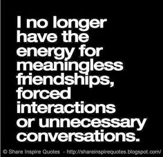I no longer have the energy for meaningless friendships, forced interactions or unnecessary conversations.  #Life #lifelessons #lifeadvice #lifequotes #quotesonlife #lifequotesandsayings #longer #energy #meaningless #friendships #forced #interactions #unnecessary #conversations #shareinspirequotes #share #inspire #quotes