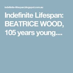 Indefinite Lifespan: BEATRICE WOOD,  105 years young....