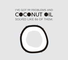 I've got 99 problems and coconut oil solved like 86 of them