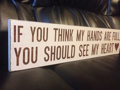 Wood Sign Quote  If you think my hands are full then you should see my heart.OMG. I love it! People always look at me with my girls and say you must have your hands full!!!