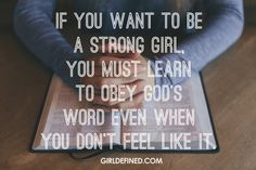 If you want to be a strong girl, you must learn to obey God's Word even when you don't feel like it. -GirlDefined
