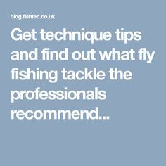 Get technique tips and find out what fly fishing tackle the professionals recommend...