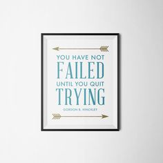 you have not failed until you quit trying. gordon b. hinckley lds quote