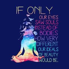If only our eyes saw souls instead of bodies, how very different our ideals of beauty would be. Beautiful soul. Soul Sunday. Vibrate higher, higher self. Yoga and meditation quotes. Inner peace, mindfulness, and soul journeys.