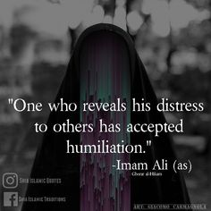 - One who reveals his distresses to other people has accepted his humiliation. Imam Ali AS Hazrat Ali Sayings, Imam Ali Quotes, Muslim Quotes, Quran Quotes, Religious Quotes, Beautiful Islamic Quotes, Islamic Inspirational Quotes, Islamic Qoutes, Strong Quotes