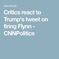 Critics react to Trump's tweet on firing Flynn - CNNPolitics