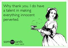 Funny Thanks Ecard: Why thank you. I do have a talent in making everything innocent perverted.