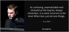 As confusing, unpredictable and stressful as life may be, always remember, it is never incorrect to be kind. When lost, just do nice things. - Sean Plott