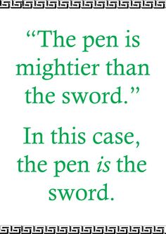 """Whenever someone says """"The pen is mightier then the sword,"""" this is what I think of."""
