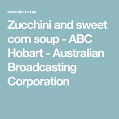 Zucchini and sweet corn soup - ABC Hobart - Australian Broadcasting Corporation