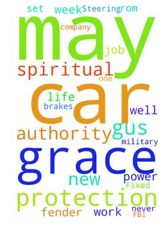 Spiritual Life, Job, Brakes, Power Steering & Fender Fixed, Nation, FBI & World - 1 Grace on my Spiritual Life, Prayer, Worship, Bible Study and other spiritual disciplines like tithing, living right and witnessing Rom 1213. 2 Wisdom on job and confirmation of moving or staying and GUIDANCE into Gods perfect will for my life the high call of God in Christ Jesus Phil 314. 3 May I set new appointments for this week and next that keep and agree to services with all paperwork ready at point of…