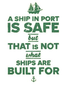 A ship in port is safe, but that is not what ships are built for.