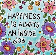 Happiness IS AN INSIDE JOB....God never promised us happiness....HE and He alone gives us joy....If you abide in Him and live in That Joyful state....Happiness will be found All Around You....And Within You!!!!!  Cathy B
