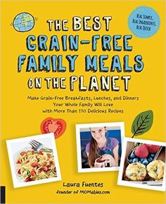 The Best Grain-Free Family Meals on the Planet: Make Grain-Free Breakfasts, Lunches, and Dinners Your Whole Family Will Love with More Than 170 Delicious Recipes: Laura Fuentes: 9781592337194: Amazon.com: Books