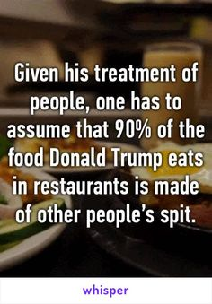 Given his treatment of people, one has to assume that 90% of the food Donald Trump eats in restaurants is made of other people's spit.