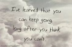 I've learned that you can keep going long after you think you can't | Inspirational Quotes