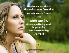 *The Day She Decided To Change Her Focus From What Could Have Been Into What Can Be, She Stopped Being Stuck In Yesterday And Started Loving Today.