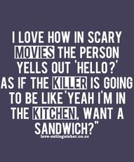 "humor - I love how in scary movies the person yells out ""hello?"" as if the killer is going to be like ""yeah I'm in the kitchen, want a sandwich?"""