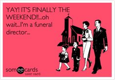 YAY! IT'S FINALLY THE WEEKEND!!...oh wait...I'm a funeral director...