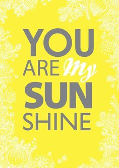 my only sunshine, you make me happy, when skies are gray, you'll never know dear, how much I love you, please don't take my sunshine away!
