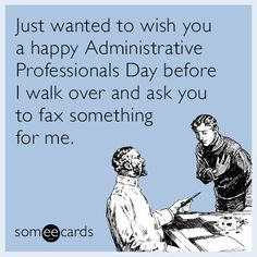 Just wanted to wish you a Happy Administrative Professionals Day before I walk over and ask you to fax something for me. | Admin Pros Day Ecard
