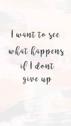 I want to see what happens if I don't give up - strength quote ,don't give up quote #quotes