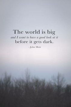 """""""The world is big and i want to have a good look at it before it gets dark"""" -John Muir"""